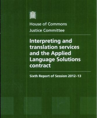 "House of Commons Justice Committee Sixth Report of Session 2012-13 ""Interpreting and translation services and the Applied Language Solutions contract"" with LINK to Kasia Beresford's written evidence"